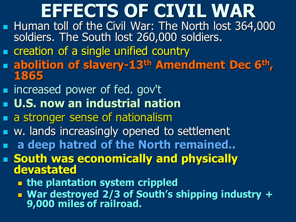 EFFECTS OF CIVIL WAR Human toll of the Civil War: The North lost 364,000 soldiers. The South lost 260,000 soldiers. Human toll of the Civil War: The N