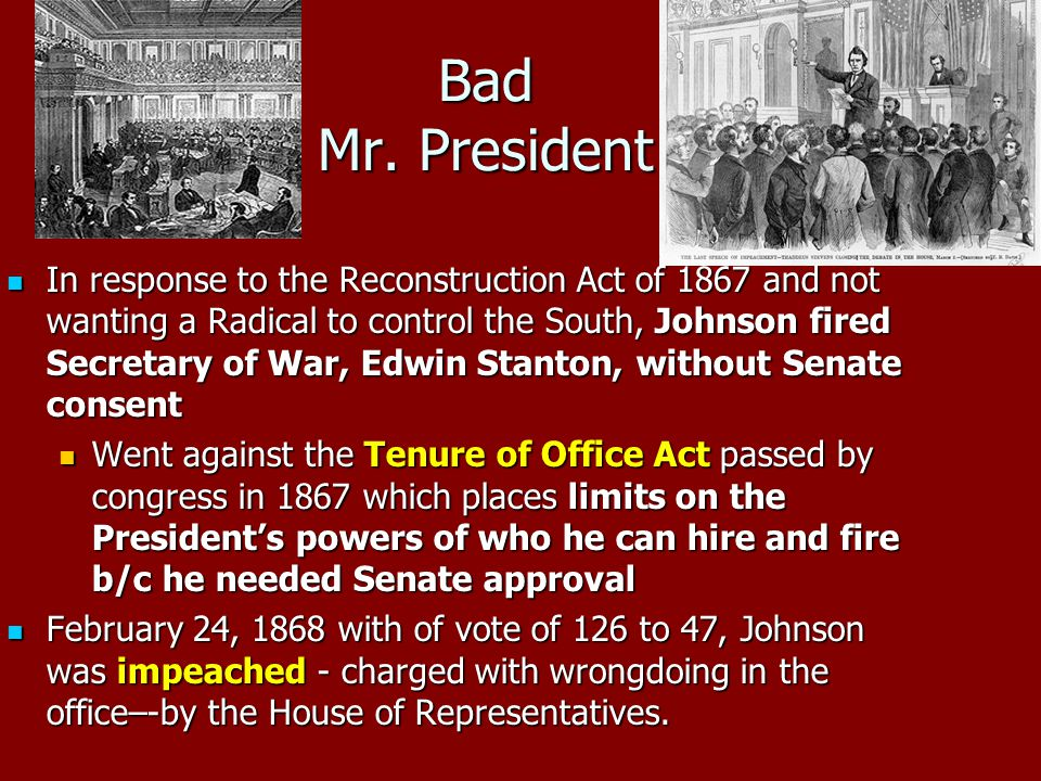 Bad Mr. President In response to the Reconstruction Act of 1867 and not wanting a Radical to control the South, Johnson fired Secretary of War, Edwin