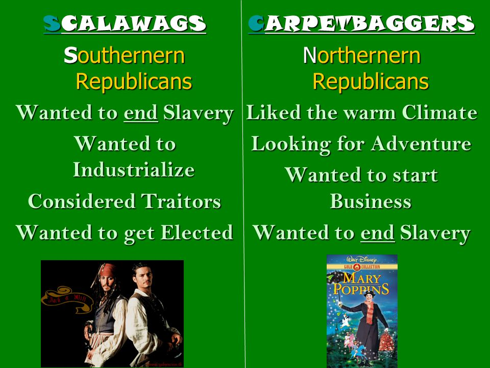 SCALAWAGS Southernern Republicans Wanted to end Slavery Wanted to Industrialize Considered Traitors Wanted to get Elected CARPETBAGGERS Northernern Re