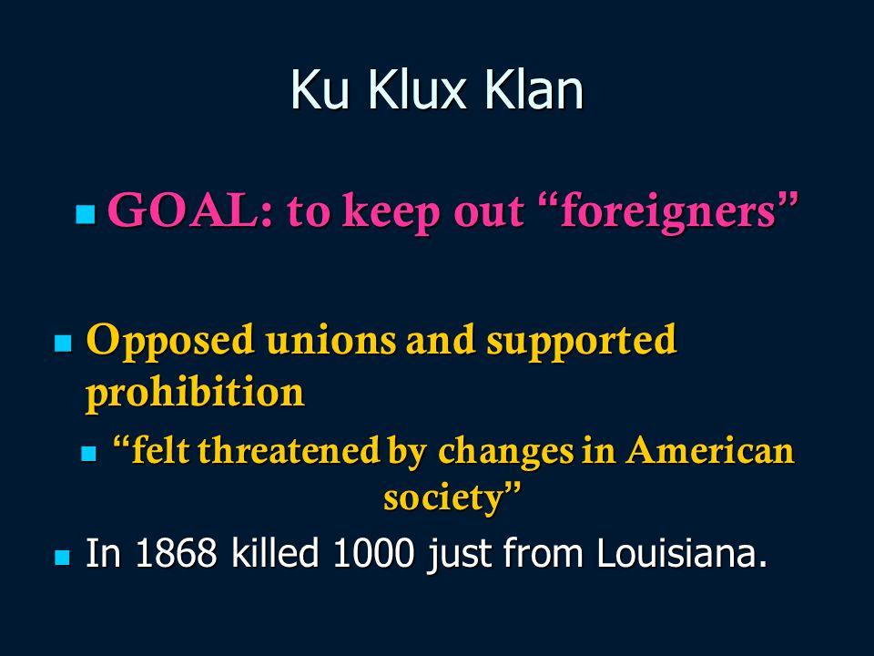"Ku Klux Klan GOAL: to keep out "" foreigners "" GOAL: to keep out "" foreigners "" Opposed unions and supported prohibition Opposed unions and supported p"