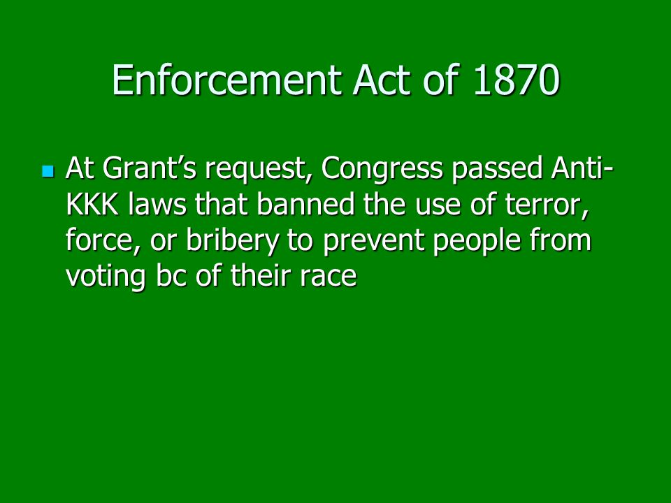 Enforcement Act of 1870 At Grant's request, Congress passed Anti- KKK laws that banned the use of terror, force, or bribery to prevent people from vot