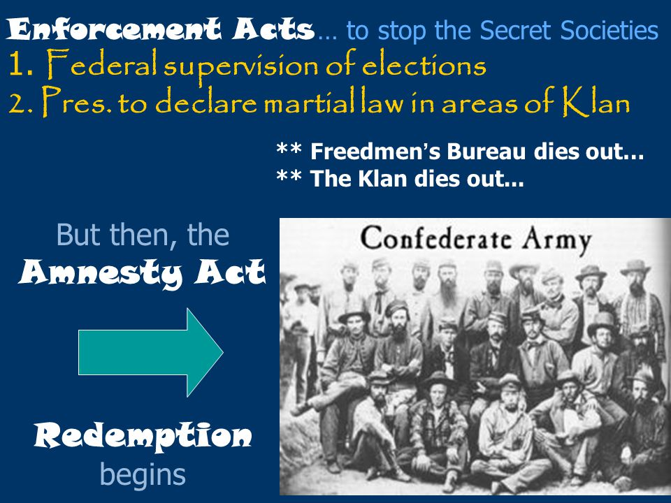 Enforcement Acts … to stop the Secret Societies 1. Federal supervision of elections 2. Pres. to declare martial law in areas of Klan But then, the Amn