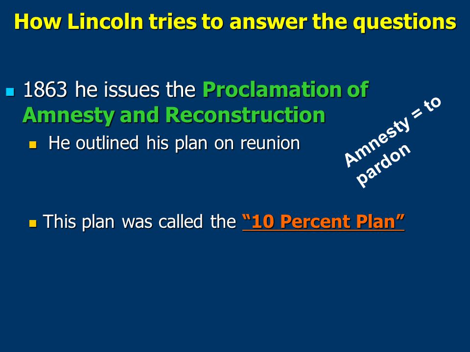 Lincoln ' s 10% Plan In order to be re-admitted into the Union: Confederate Governments had to disband Confederate Governments had to disband A pardon would be issued to any Confederate who would take an oath of loyalty to the United States, and accept the federal policy on slavery (which was that slavery would be abolished).