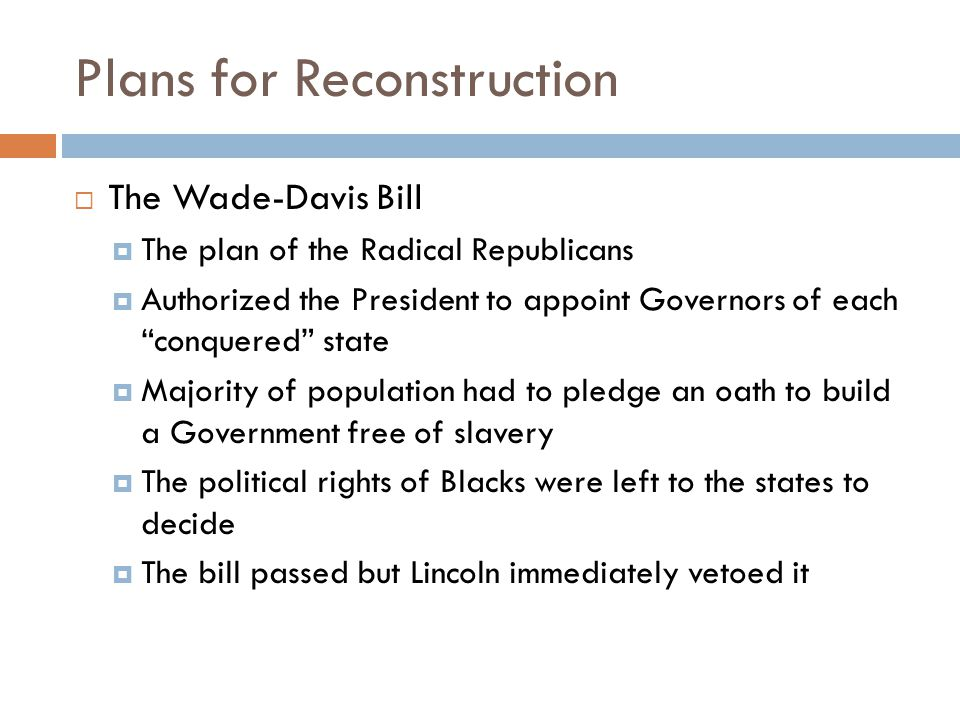 Plans for Reconstruction  The Wade-Davis Bill  The plan of the Radical Republicans  Authorized the President to appoint Governors of each conquered state  Majority of population had to pledge an oath to build a Government free of slavery  The political rights of Blacks were left to the states to decide  The bill passed but Lincoln immediately vetoed it