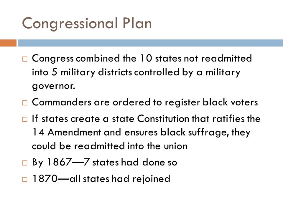 Congressional Plan  Congress combined the 10 states not readmitted into 5 military districts controlled by a military governor.