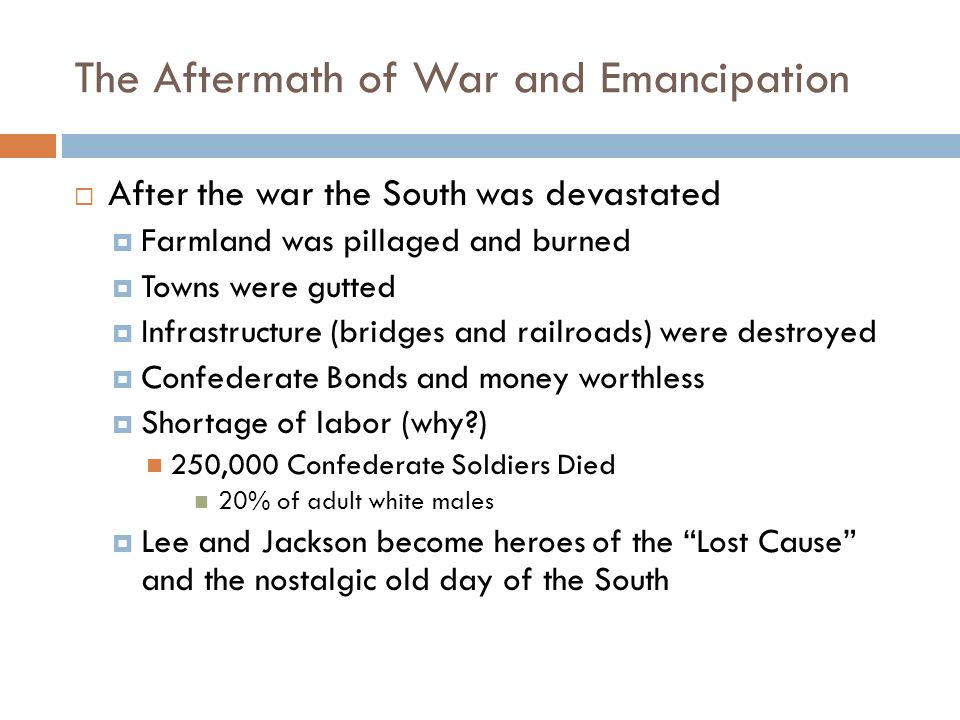 The Aftermath of War and Emancipation  After the war the South was devastated  Farmland was pillaged and burned  Towns were gutted  Infrastructure (bridges and railroads) were destroyed  Confederate Bonds and money worthless  Shortage of labor (why ) 250,000 Confederate Soldiers Died 20% of adult white males  Lee and Jackson become heroes of the Lost Cause and the nostalgic old day of the South