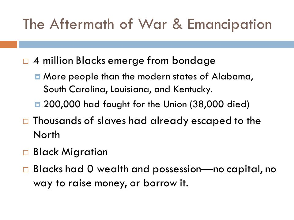 The Aftermath of War & Emancipation  4 million Blacks emerge from bondage  More people than the modern states of Alabama, South Carolina, Louisiana, and Kentucky.