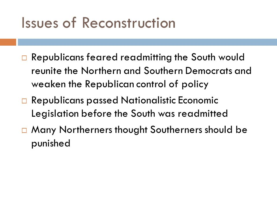 Issues of Reconstruction  Republicans feared readmitting the South would reunite the Northern and Southern Democrats and weaken the Republican control of policy  Republicans passed Nationalistic Economic Legislation before the South was readmitted  Many Northerners thought Southerners should be punished