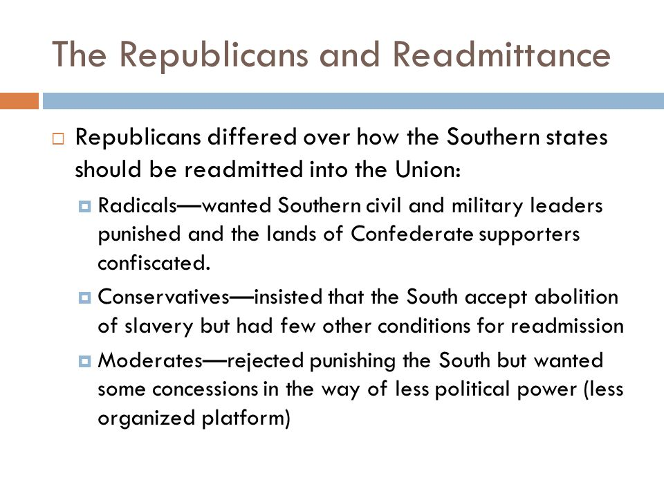 Plans for Reconstruction  Lincoln's Plan  Lincoln favored rapid reunification above all else  Lincolns plan granted general amnesty to Southerners (but not high ranking confederate officials)  People had to take an oath to the Federal Government against slavery  Lincoln's 10% Plan Once 10% of the states total population took the oath, a state government could be established Louisiana, Arkansas, and Tennessee established loyal governments in 1864