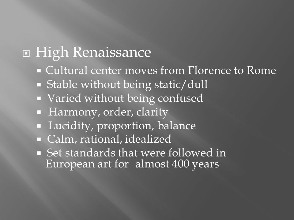  High Renaissance  Cultural center moves from Florence to Rome  Stable without being static/dull  Varied without being confused  Harmony, order, clarity  Lucidity, proportion, balance  Calm, rational, idealized  Set standards that were followed in European art for almost 400 years