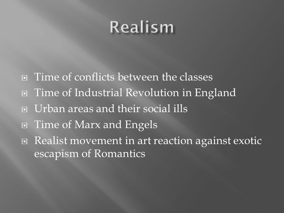  Time of conflicts between the classes  Time of Industrial Revolution in England  Urban areas and their social ills  Time of Marx and Engels  Realist movement in art reaction against exotic escapism of Romantics