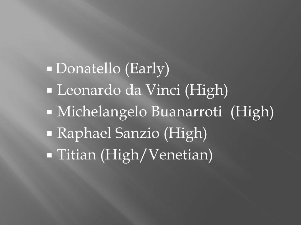  Donatello (Early)  Leonardo da Vinci (High)  Michelangelo Buanarroti (High)  Raphael Sanzio (High)  Titian (High/Venetian)