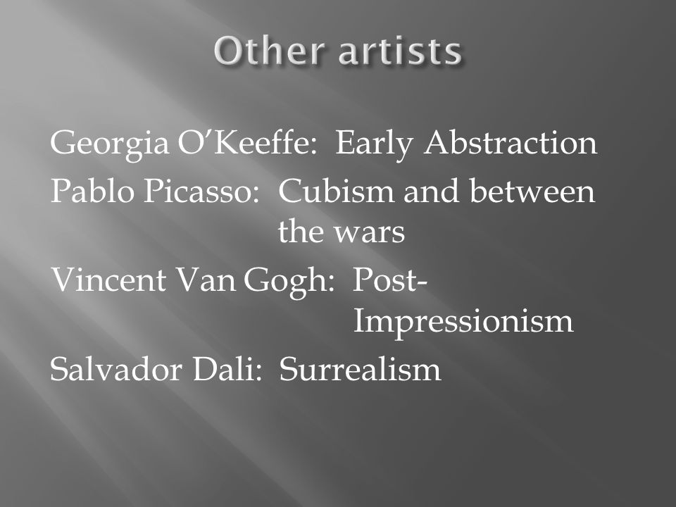 Georgia O'Keeffe: Early Abstraction Pablo Picasso: Cubism and between the wars Vincent Van Gogh: Post- Impressionism Salvador Dali: Surrealism