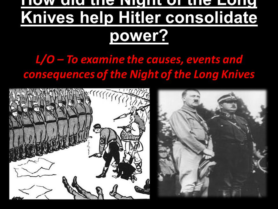How did the Night of the Long Knives help Hitler consolidate power? L/O – To examine the causes, events and consequences of the Night of the Long Kniv