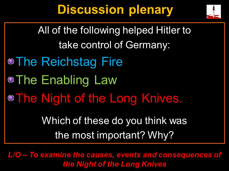 All of the following helped Hitler to take control of Germany: The Reichstag Fire The Enabling Law The Night of the Long Knives. Which of these do you