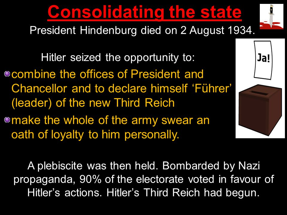 President Hindenburg died on 2 August 1934. Hitler seized the opportunity to: combine the offices of President and Chancellor and to declare himself '