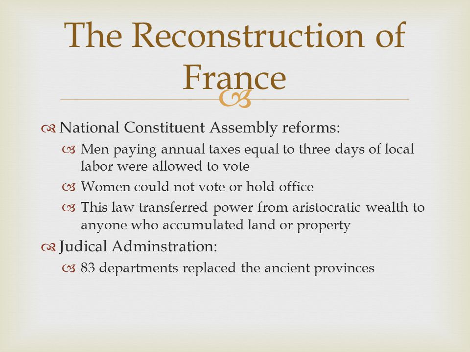   National Constituent Assembly reforms:  Men paying annual taxes equal to three days of local labor were allowed to vote  Women could not vote or hold office  This law transferred power from aristocratic wealth to anyone who accumulated land or property  Judical Adminstration:  83 departments replaced the ancient provinces The Reconstruction of France
