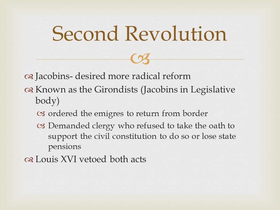   Jacobins- desired more radical reform  Known as the Girondists (Jacobins in Legislative body)  ordered the emigres to return from border  Demanded clergy who refused to take the oath to support the civil constitution to do so or lose state pensions  Louis XVI vetoed both acts Second Revolution