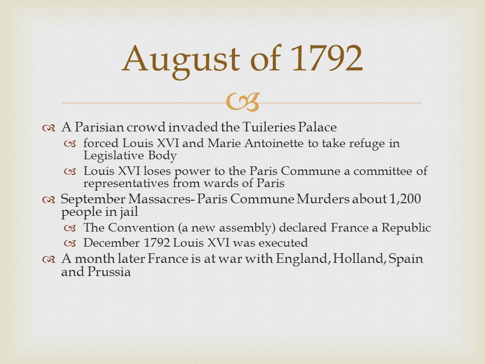   A Parisian crowd invaded the Tuileries Palace  forced Louis XVI and Marie Antoinette to take refuge in Legislative Body  Louis XVI loses power to the Paris Commune a committee of representatives from wards of Paris  September Massacres- Paris Commune Murders about 1,200 people in jail  The Convention (a new assembly) declared France a Republic  December 1792 Louis XVI was executed  A month later France is at war with England, Holland, Spain and Prussia August of 1792