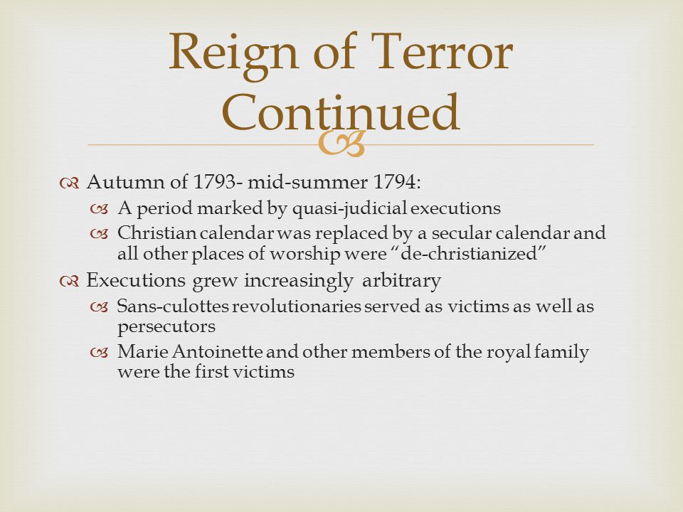   Autumn of 1793- mid-summer 1794:  A period marked by quasi-judicial executions  Christian calendar was replaced by a secular calendar and all other places of worship were de-christianized  Executions grew increasingly arbitrary  Sans-culottes revolutionaries served as victims as well as persecutors  Marie Antoinette and other members of the royal family were the first victims Reign of Terror Continued