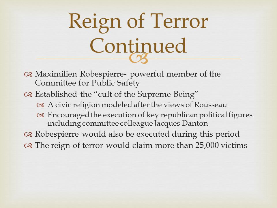   Maximilien Robespierre- powerful member of the Committee for Public Safety  Established the cult of the Supreme Being  A civic religion modeled after the views of Rousseau  Encouraged the execution of key republican political figures including committee colleague Jacques Danton  Robespierre would also be executed during this period  The reign of terror would claim more than 25,000 victims Reign of Terror Continued