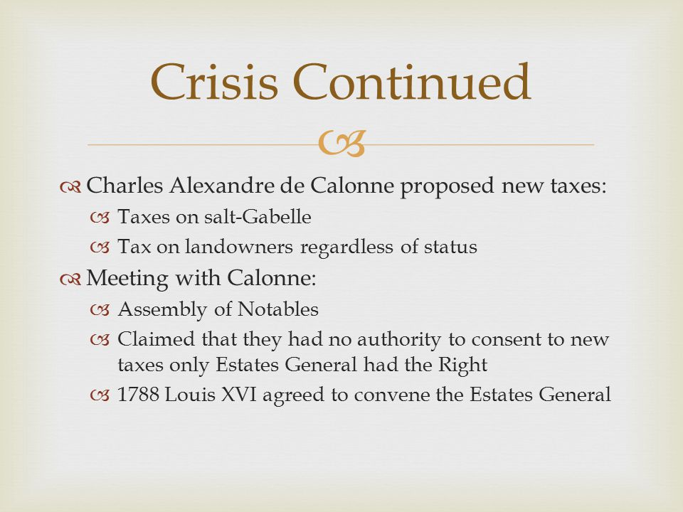   Charles Alexandre de Calonne proposed new taxes:  Taxes on salt-Gabelle  Tax on landowners regardless of status  Meeting with Calonne:  Assembly of Notables  Claimed that they had no authority to consent to new taxes only Estates General had the Right  1788 Louis XVI agreed to convene the Estates General Crisis Continued