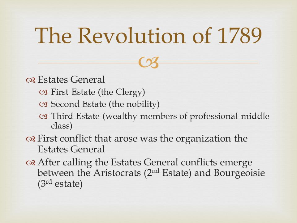   Estates General  First Estate (the Clergy)  Second Estate (the nobility)  Third Estate (wealthy members of professional middle class)  First conflict that arose was the organization the Estates General  After calling the Estates General conflicts emerge between the Aristocrats (2 nd Estate) and Bourgeoisie (3 rd estate) The Revolution of 1789