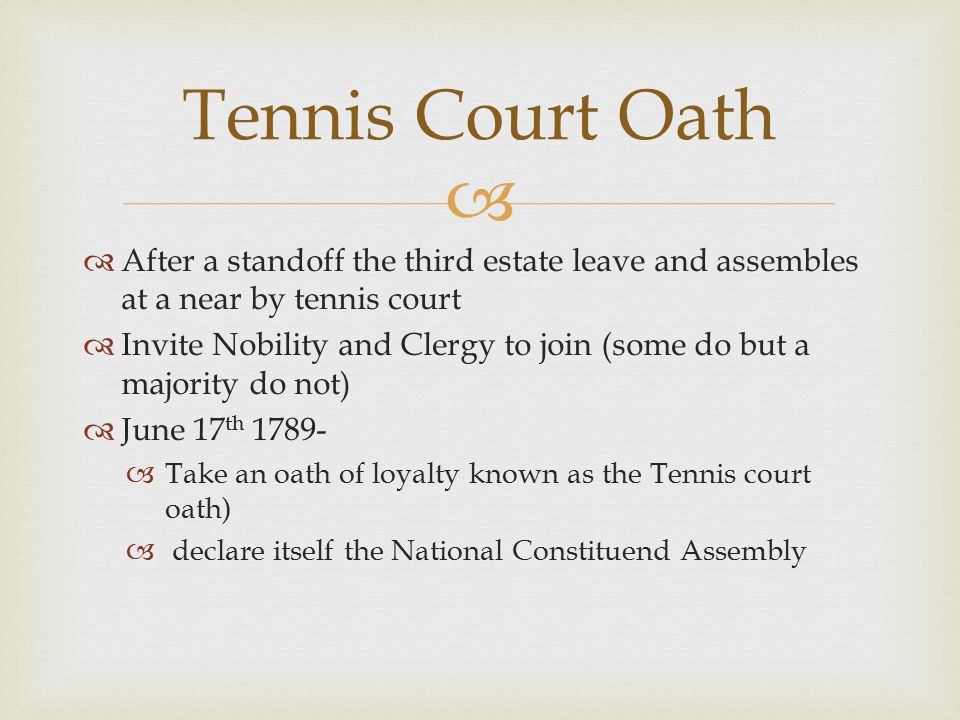   After a standoff the third estate leave and assembles at a near by tennis court  Invite Nobility and Clergy to join (some do but a majority do not)  June 17 th 1789-  Take an oath of loyalty known as the Tennis court oath)  declare itself the National Constituend Assembly Tennis Court Oath