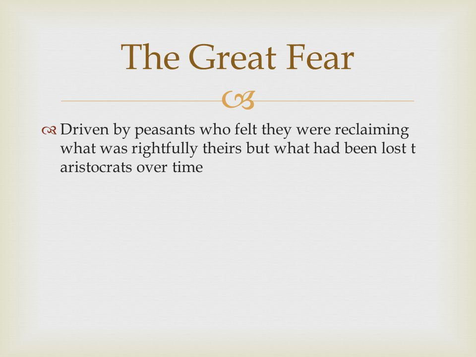   Driven by peasants who felt they were reclaiming what was rightfully theirs but what had been lost t aristocrats over time The Great Fear