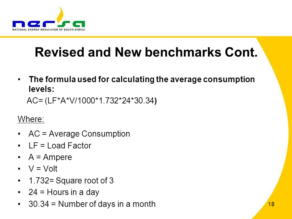 Revised and New benchmarks Cont. The formula used for calculating the average consumption levels: AC= (LF*A*V/1000*1.732*24*30.34) Where: AC = Average