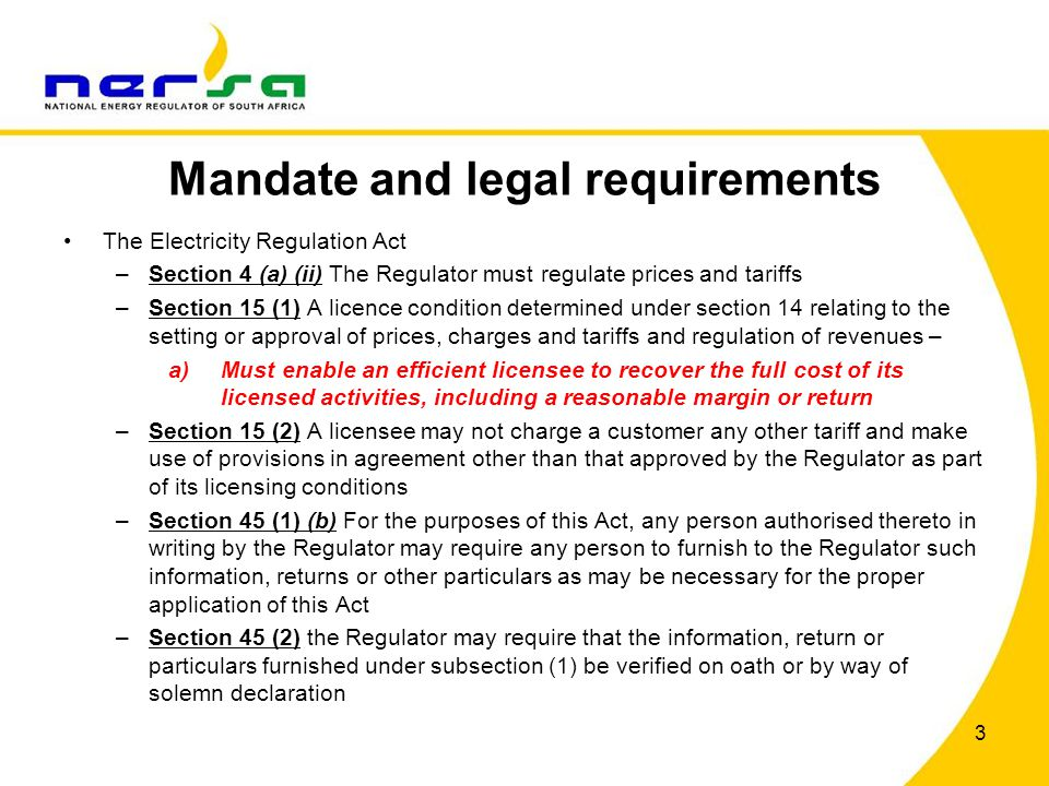 Mandate and legal requirements The Electricity Regulation Act –Section 4 (a) (ii) The Regulator must regulate prices and tariffs –Section 15 (1) A lic