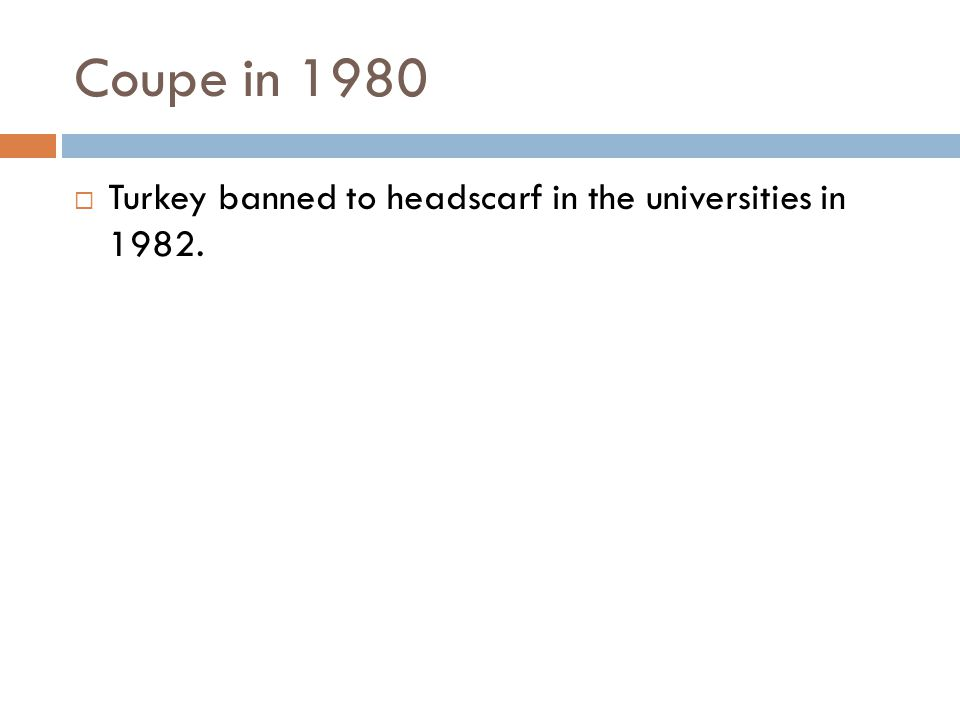 Coupe in 1980  Turkey banned to headscarf in the universities in 1982.