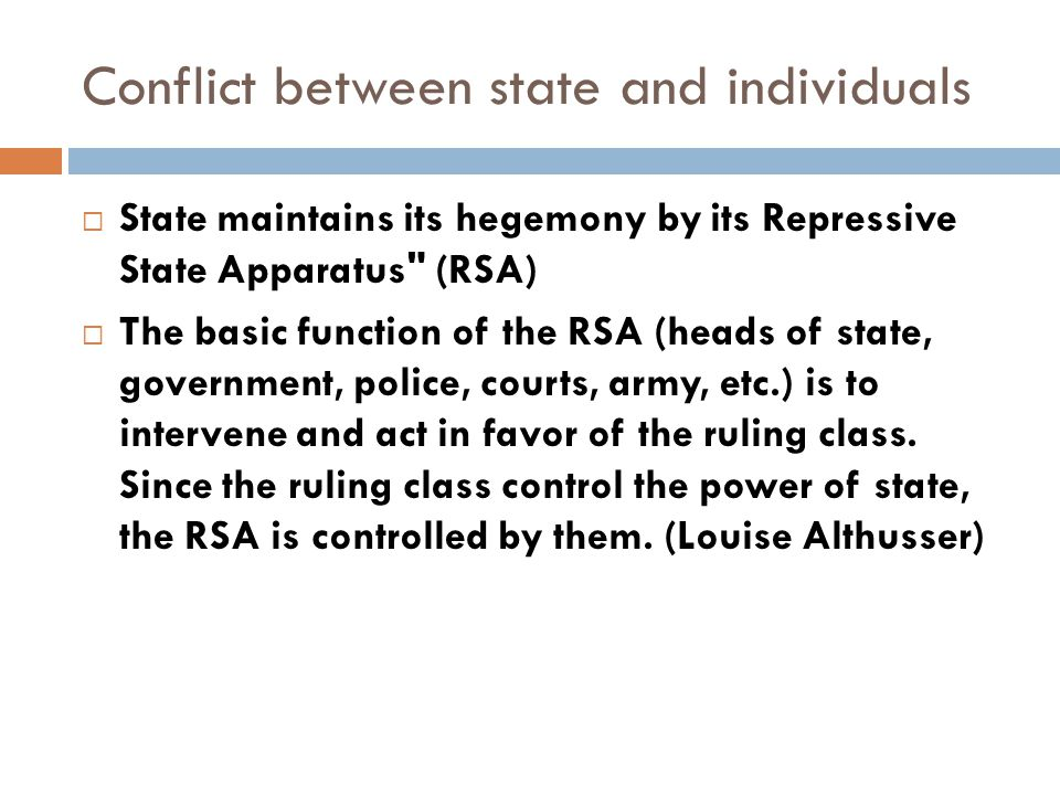 Conflict between state and individuals  State maintains its hegemony by its Repressive State Apparatus