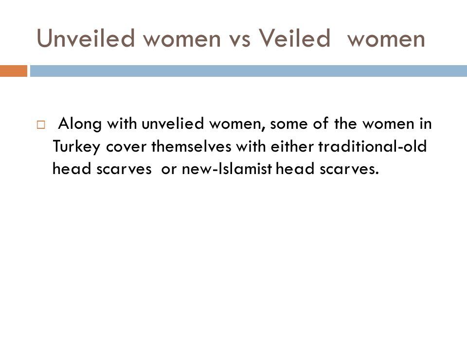 Unveiled women vs Veiled women  Along with unvelied women, some of the women in Turkey cover themselves with either traditional-old head scarves or n