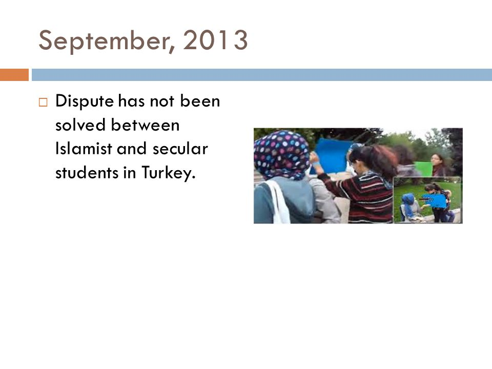 September, 2013  Dispute has not been solved between Islamist and secular students in Turkey.