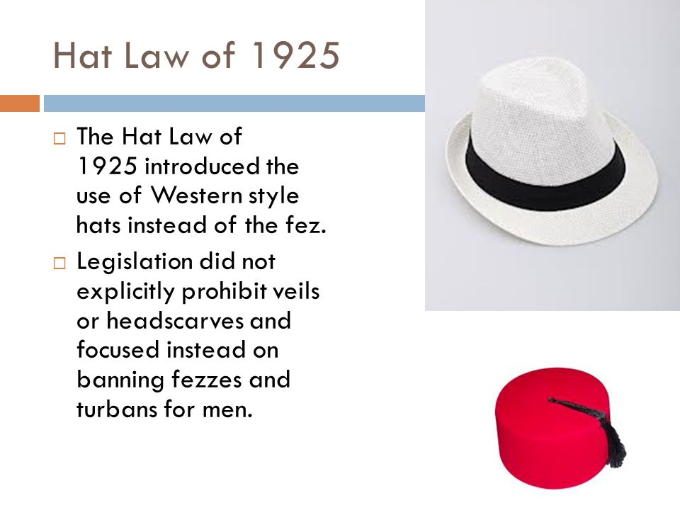 Hat Law of 1925  The Hat Law of 1925 introduced the use of Western style hats instead of the fez.  Legislation did not explicitly prohibit veils or