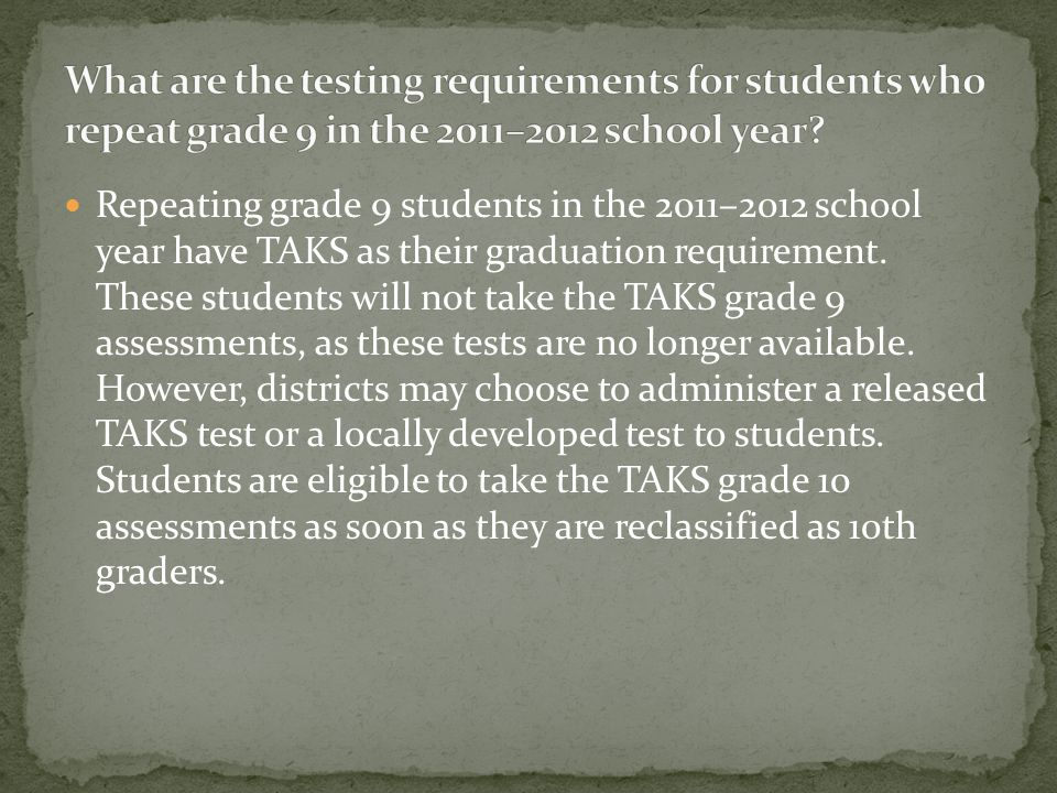 Students first enrolled in grade 9 or below in the 2011– 2012 school year will be required to take the STAAR EOC assessments for courses in which they
