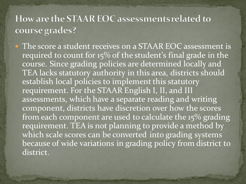 These students will be required to take the STAAR assessment for the subject in which they are receiving instruction if the content covers the entire