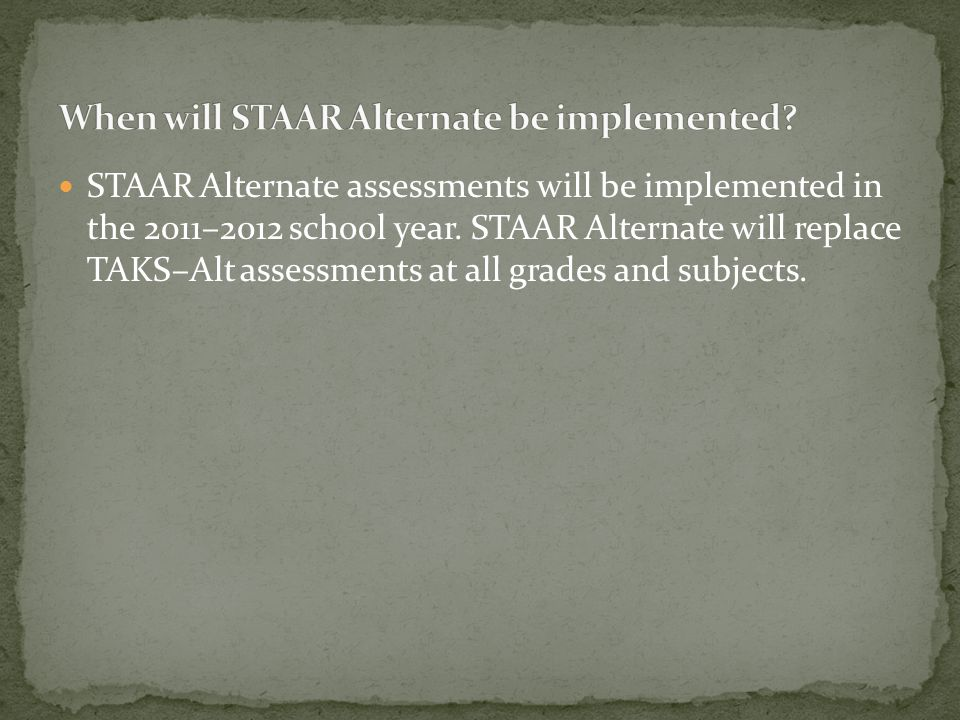 The STAAR Alternate assessments will be similar in design to the TAKS–Alt assessments. Students will continue to perform assessment tasks linked to th
