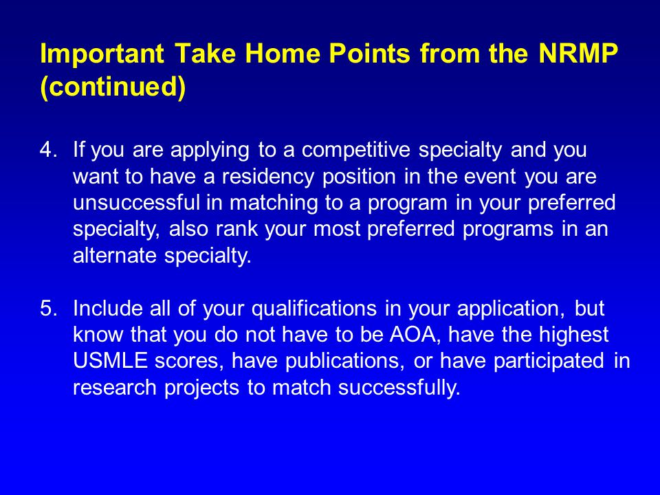 Important Take Home Points from the NRMP (continued) 4.If you are applying to a competitive specialty and you want to have a residency position in the