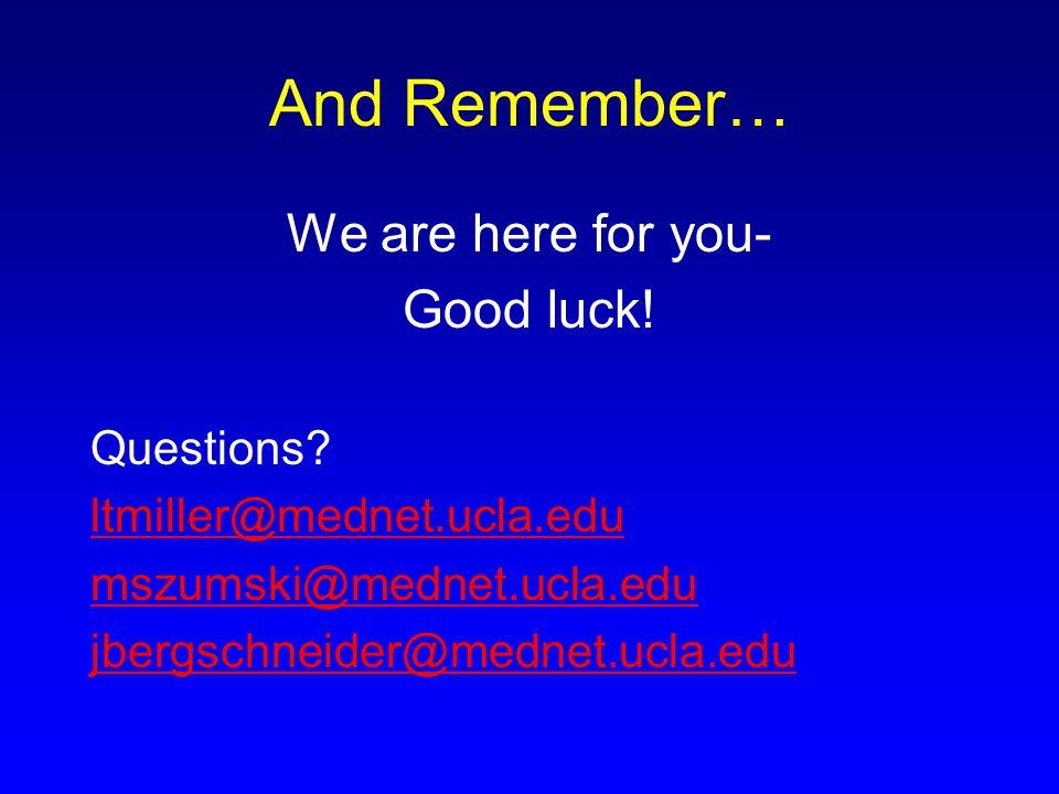And Remember… We are here for you- Good luck! Questions? ltmiller@mednet.ucla.edu mszumski@mednet.ucla.edu jbergschneider@mednet.ucla.edu
