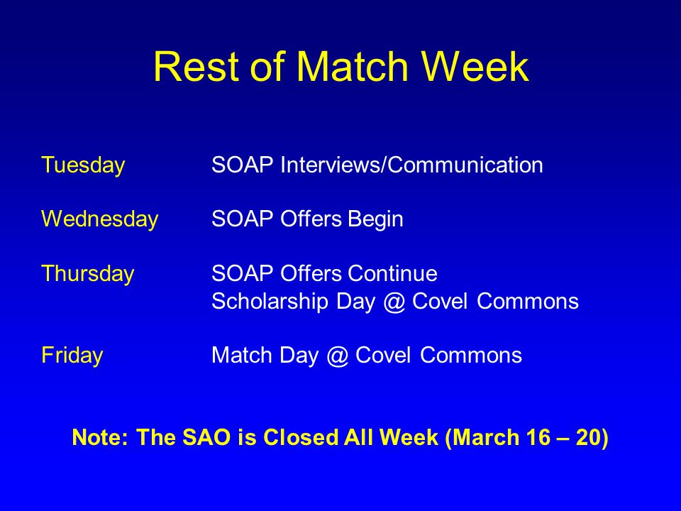 SOAP TIMELINE 8:55 AM Programs Finalize their rank list 9:00 AM ROUND 1 OFFERS EXTENDED 9:05 AM ACCEPT OFFER 9:15 AM CALL THE SAO WITH UPDATE @ 310-206-0434 WEDNESDAY, MARCH 18 TH