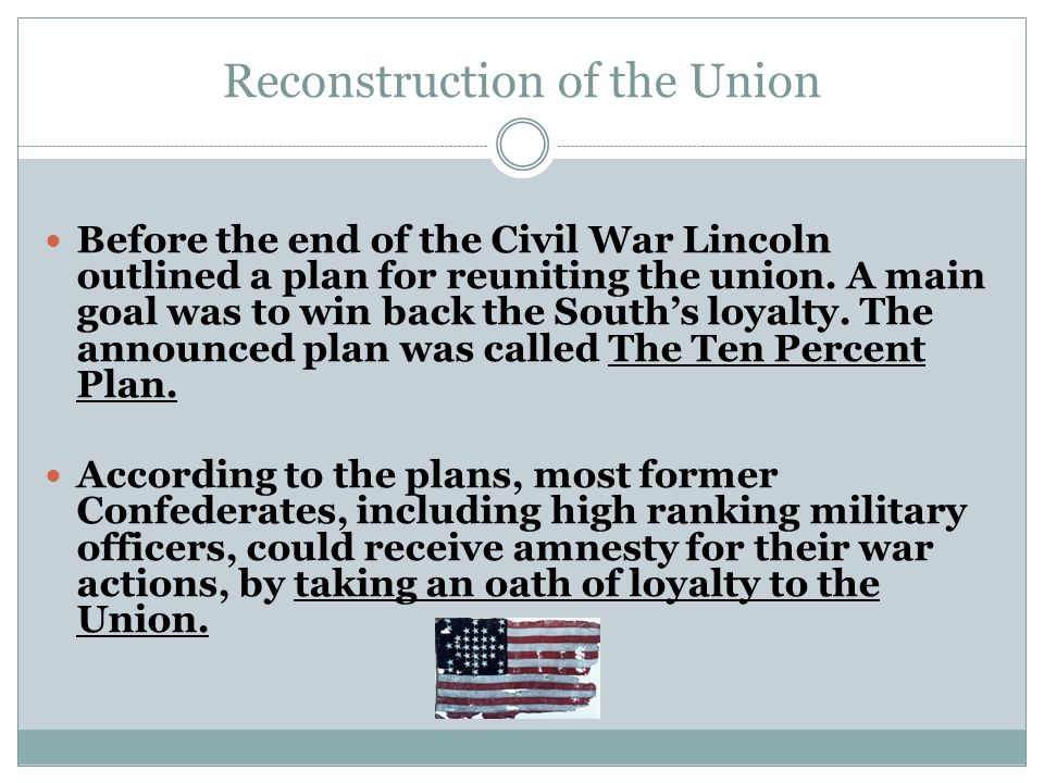 Reconstruction of the Union Before the end of the Civil War Lincoln outlined a plan for reuniting the union.