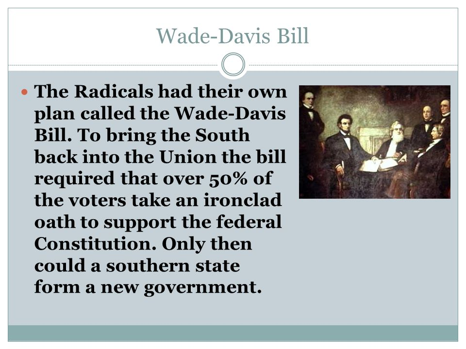 Wade-Davis Bill The Radicals had their own plan called the Wade-Davis Bill. To bring the South back into the Union the bill required that over 50% of