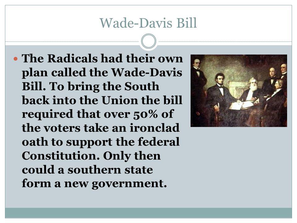 Wade-Davis Bill Congress passed the Wade-Davis Bill in mid 1864.