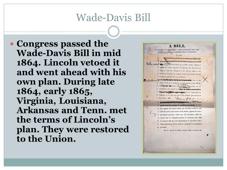 Wade-Davis Bill Congress passed the Wade-Davis Bill in mid 1864. Lincoln vetoed it and went ahead with his own plan. During late 1864, early 1865, Vir
