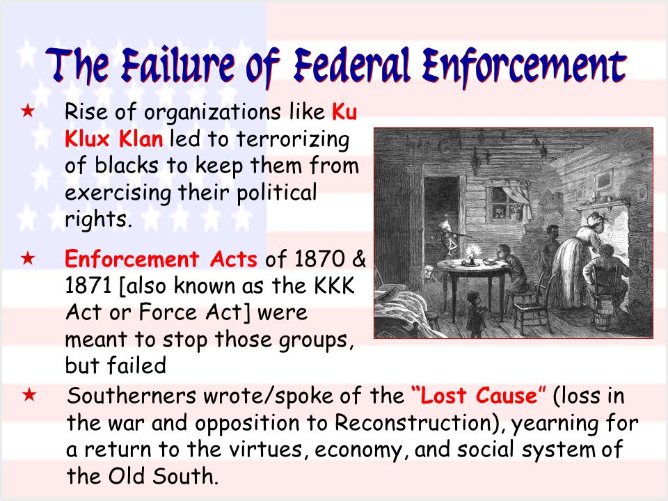The Failure of Federal Enforcement  Rise of organizations like Ku Klux Klan led to terrorizing of blacks to keep them from exercising their political rights.