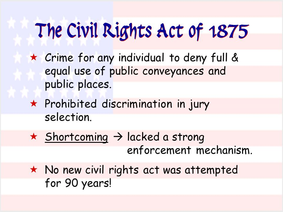 The Civil Rights Act of 1875  Crime for any individual to deny full & equal use of public conveyances and public places.