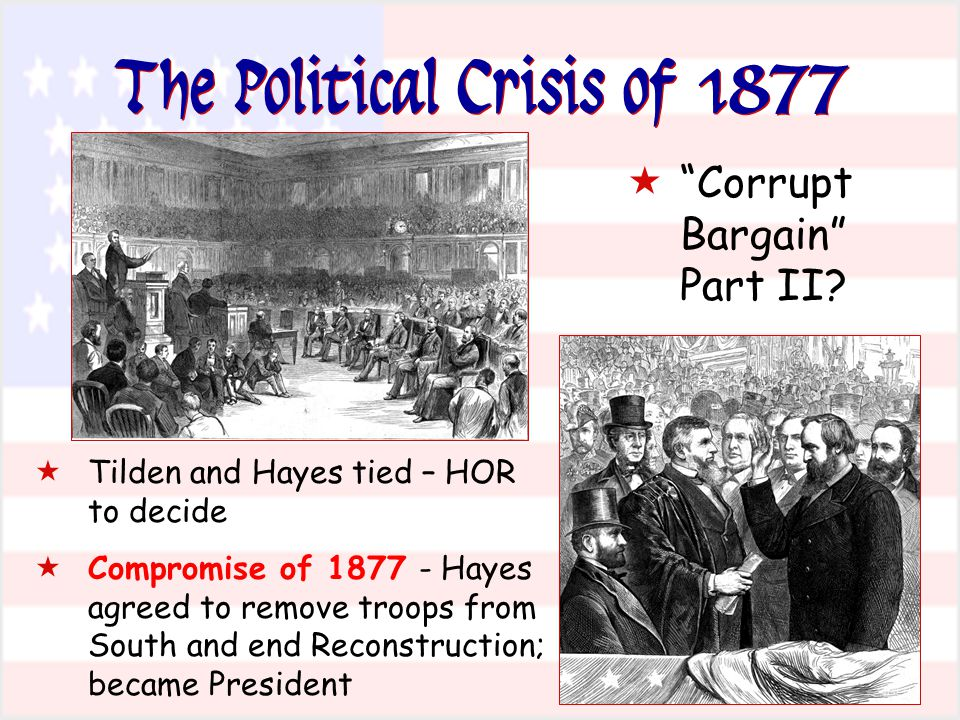 The Political Crisis of 1877  Tilden and Hayes tied – HOR to decide  Compromise of 1877 - Hayes agreed to remove troops from South and end Reconstruction; became President  Corrupt Bargain Part II