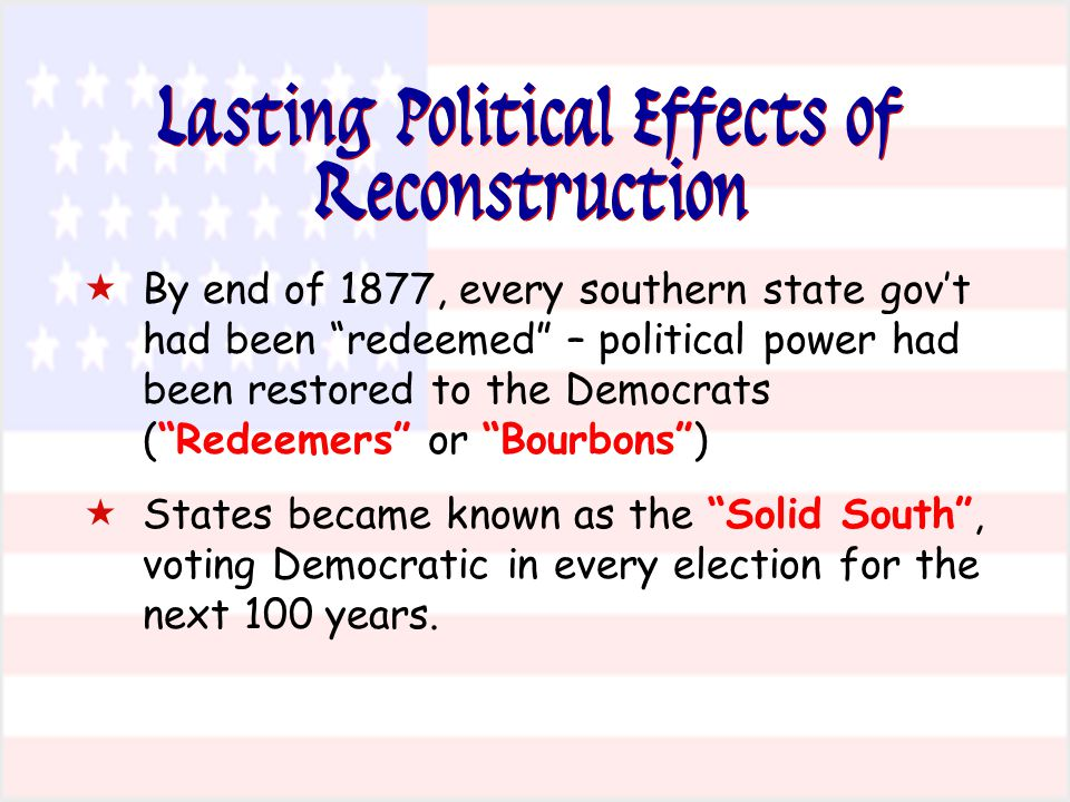 Lasting Political Effects of Reconstruction  By end of 1877, every southern state gov't had been redeemed – political power had been restored to the Democrats ( Redeemers or Bourbons )  States became known as the Solid South , voting Democratic in every election for the next 100 years.